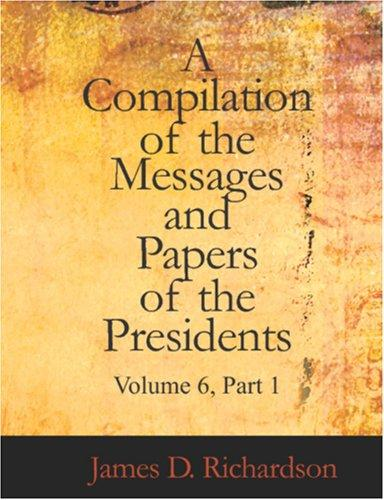 A Compilation of the Messages and Papers of the Presidents, Volume 6, Part 1 (Large Print Edition)