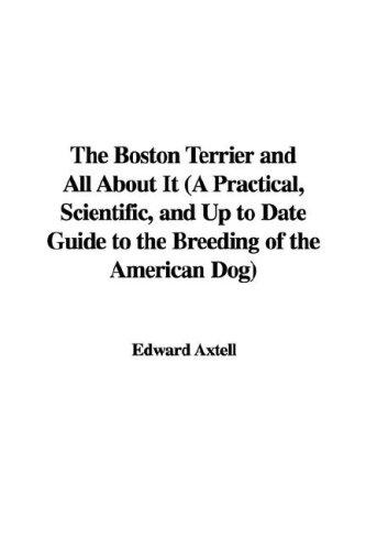 Download The Boston Terrier and All About It (A Practical, Scientific, and Up to Date Guide to the Breeding of the American Dog)