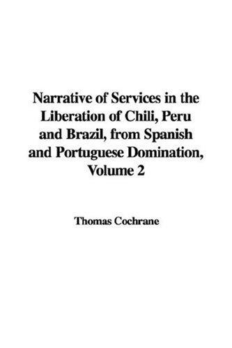Download Narrative of Services in the Liberation of Chili, Peru and Brazil, from Spanish and Portuguese Domination, Volume 2