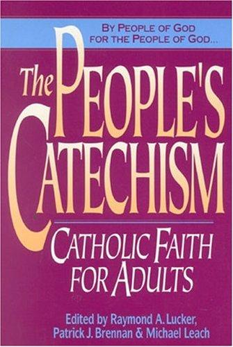 The People's Catechism: Catholic Faith for Adults by Raymond A. Lucker