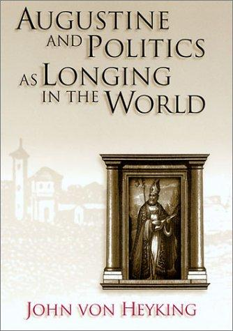 Augustine and Politics As Longing in the World by John von Heyking