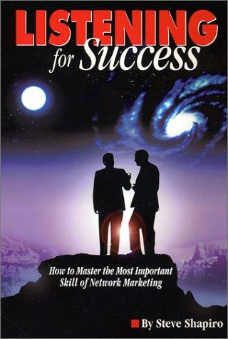 Listening For Success--How to Master the Most Important Skill of Network Marketing by Steve Shapiro