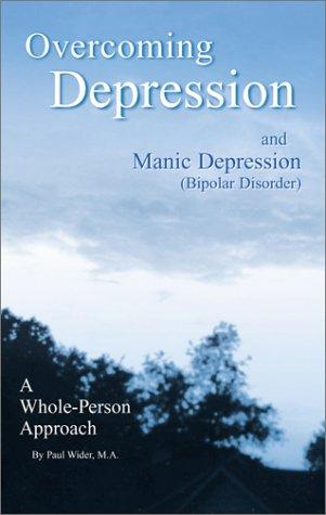 Overcoming Depression and Manic Depression (Bipolar Disorder) A Whole-Person Approach by Paul Wider