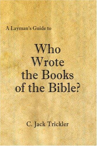 A Layman's Guide to Who Wrote the Books of the Bible? by C. Jack Trickler