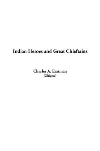 Indian Heroes and Great Chieftains by A. Charles Eastman