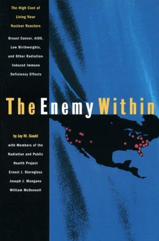 The enemy within by by Jay M. Gould, with members of the Radiation and Public Health Project, Ernest J. Sternglass, Joseph J. Mangano, William McDonnell.