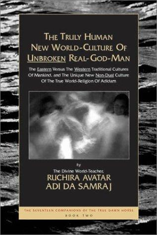 The Truly Human New World-Culture of Unbroken Real-God-Man (The Seventeen Companions of the True Dawn Horse) by Adi Da Samraj