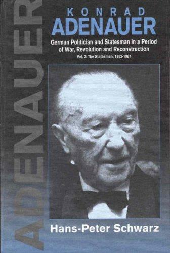 Konrad Adenauer: A German Politician and Statesman in a Period of War, Revolution and Reconstruction : The Statesman by Hans-Peter Schwarz
